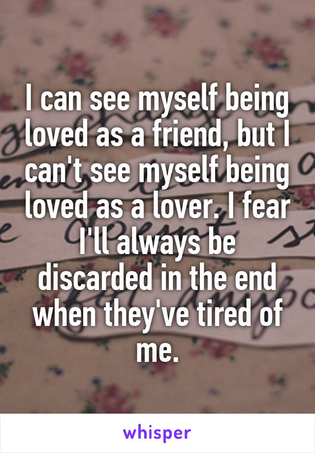 I can see myself being loved as a friend, but I can't see myself being loved as a lover. I fear I'll always be discarded in the end when they've tired of me.