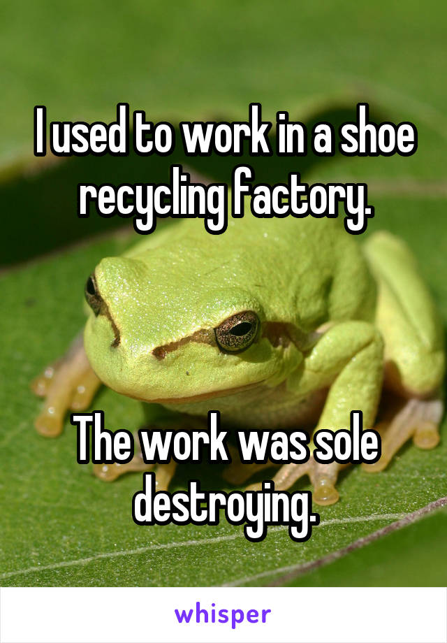 I used to work in a shoe recycling factory.    The work was sole destroying.