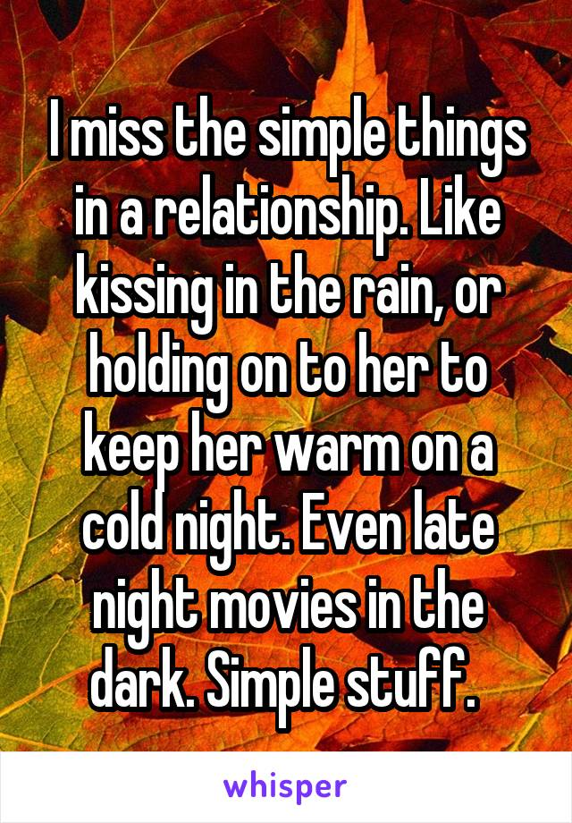 I miss the simple things in a relationship. Like kissing in the rain, or holding on to her to keep her warm on a cold night. Even late night movies in the dark. Simple stuff.