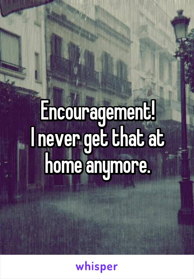 Encouragement! I never get that at home anymore.