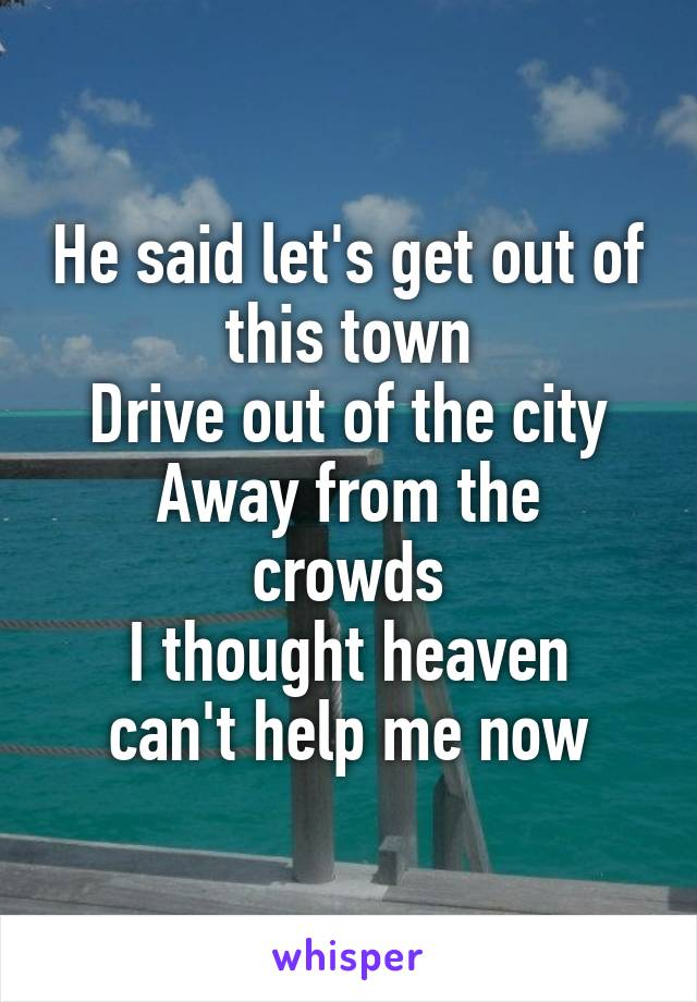 He said let's get out of this town Drive out of the city Away from the crowds I thought heaven can't help me now
