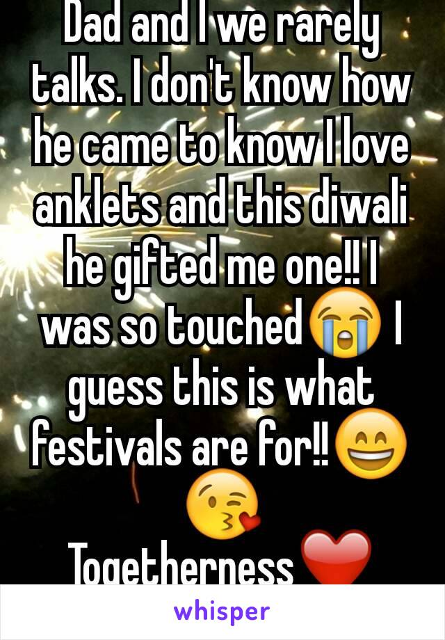 Dad and I we rarely talks. I don't know how he came to know I love anklets and this diwali  he gifted me one!! I was so touched😭 I guess this is what festivals are for!!😄 😘 Togetherness❤