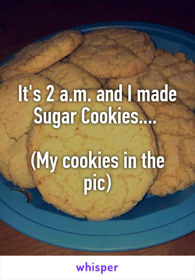 It's 2 a.m. and I made Sugar Cookies....   (My cookies in the pic)
