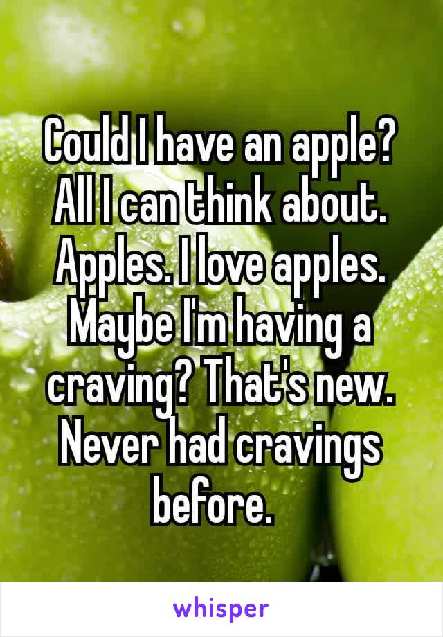 Could I have an apple? All I can think about. Apples. I love apples. Maybe I'm having a craving? That's new. Never had cravings before.