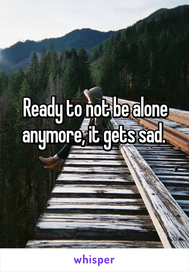 Ready to not be alone anymore, it gets sad.