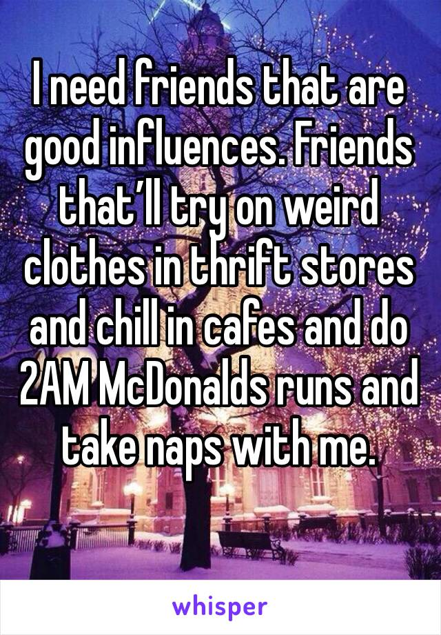 I need friends that are good influences. Friends that'll try on weird clothes in thrift stores and chill in cafes and do 2AM McDonalds runs and take naps with me.