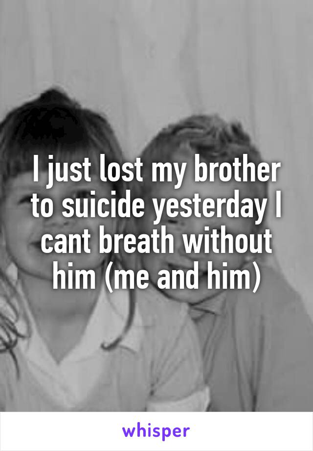 I just lost my brother to suicide yesterday I cant breath without him (me and him)