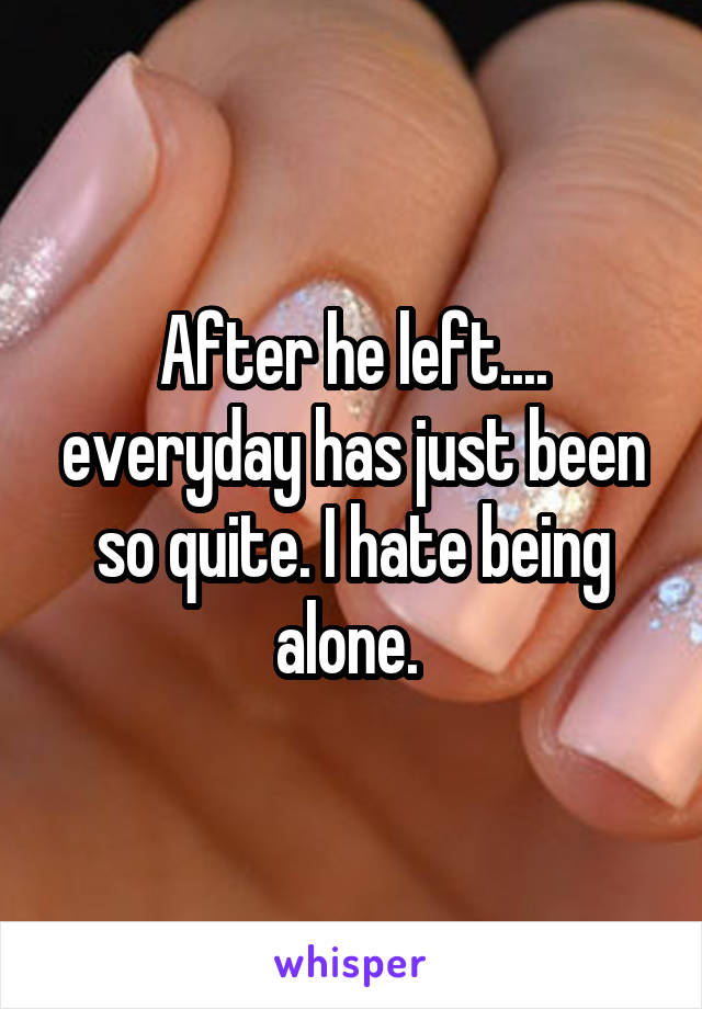 After he left.... everyday has just been so quite. I hate being alone.