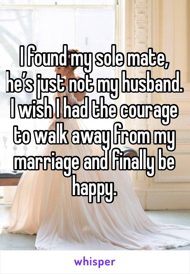 I found my sole mate, he's just not my husband.  I wish I had the courage to walk away from my marriage and finally be happy.