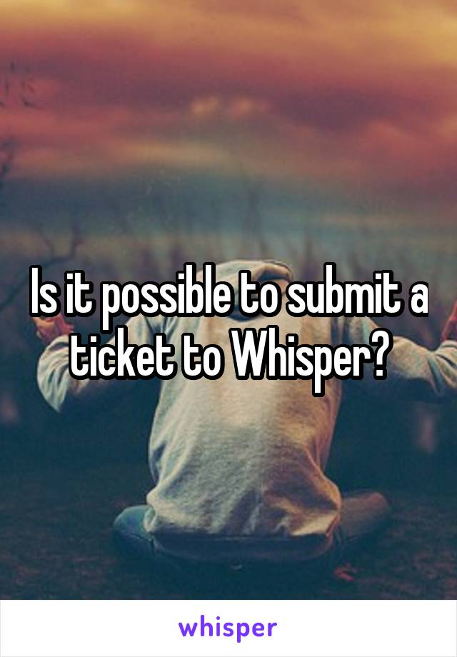 Is it possible to submit a ticket to Whisper?