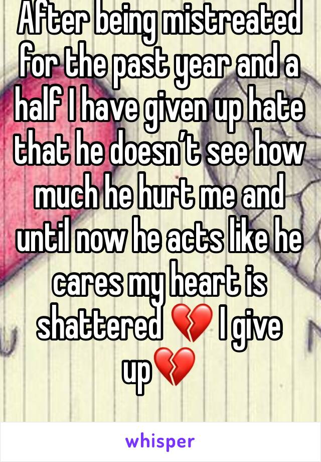 After being mistreated for the past year and a half I have given up hate that he doesn't see how much he hurt me and until now he acts like he cares my heart is shattered 💔 I give up💔