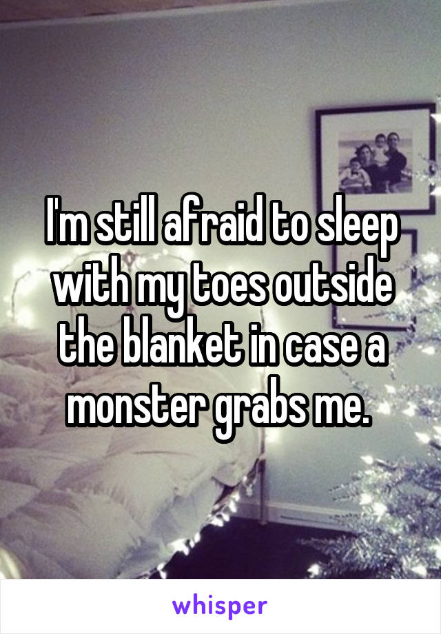 I'm still afraid to sleep with my toes outside the blanket in case a monster grabs me.