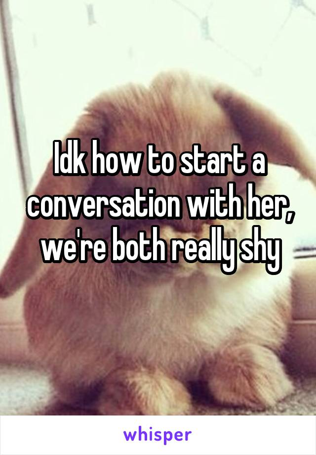 Idk how to start a conversation with her, we're both really shy