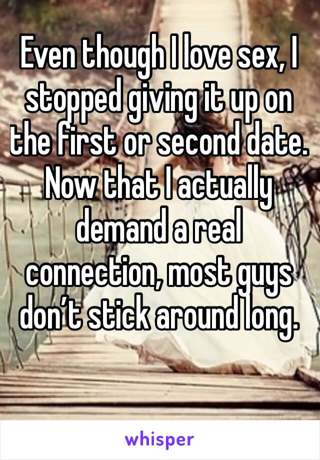 Even though I love sex, I stopped giving it up on the first or second date.  Now that I actually demand a real connection, most guys don't stick around long.