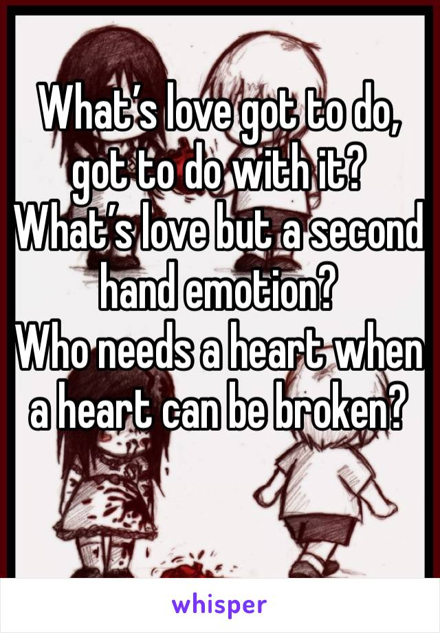 What's love got to do, got to do with it? What's love but a second hand emotion? Who needs a heart when a heart can be broken?