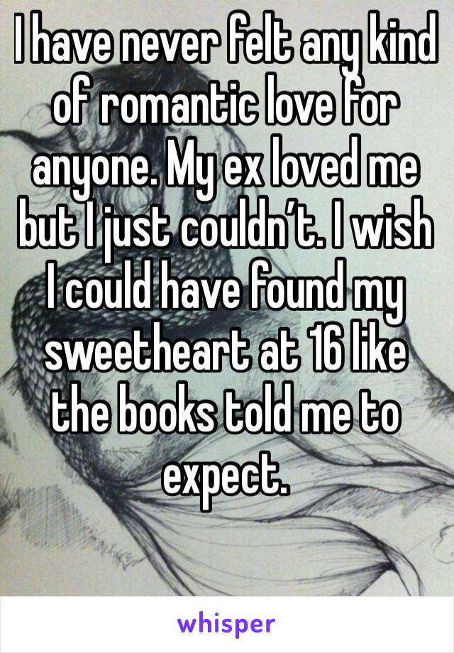 I have never felt any kind of romantic love for anyone. My ex loved me but I just couldn't. I wish I could have found my sweetheart at 16 like the books told me to expect.