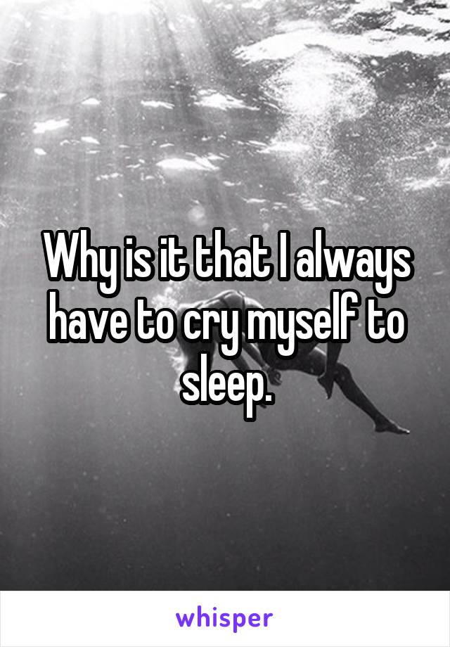 Why is it that I always have to cry myself to sleep.