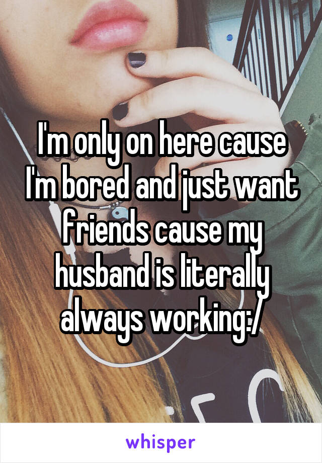 I'm only on here cause I'm bored and just want friends cause my husband is literally always working:/