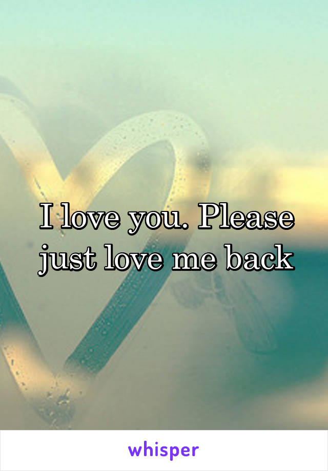 I love you. Please just love me back