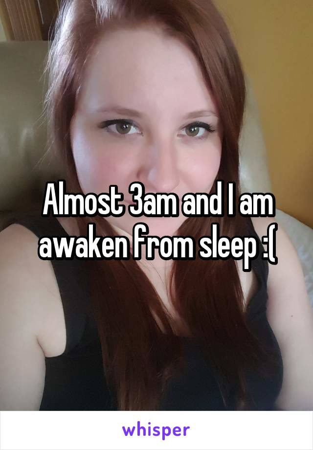 Almost 3am and I am awaken from sleep :(