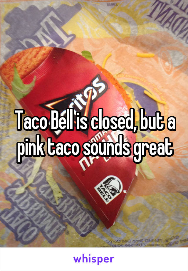 Taco Bell is closed, but a pink taco sounds great