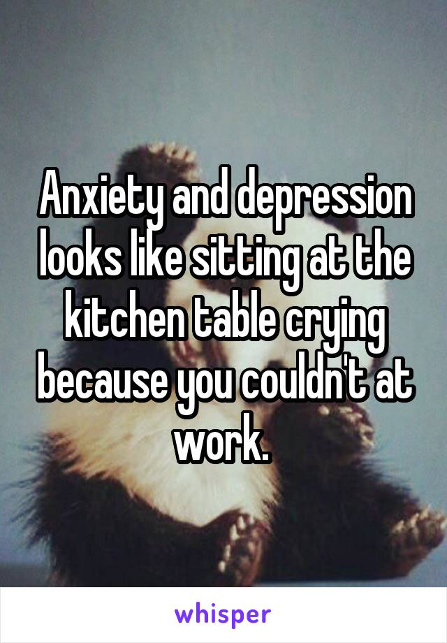 Anxiety and depression looks like sitting at the kitchen table crying because you couldn't at work.