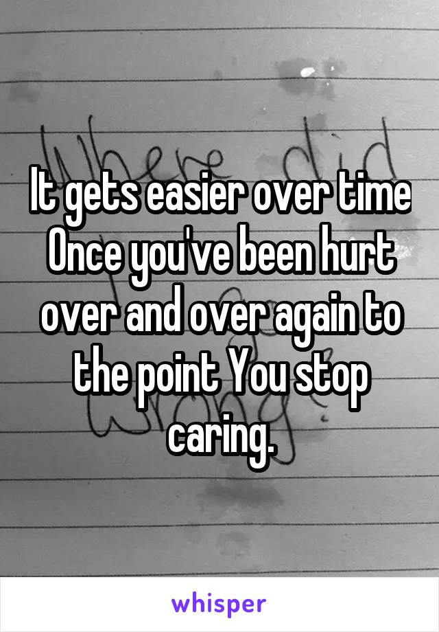It gets easier over time Once you've been hurt over and over again to the point You stop caring.