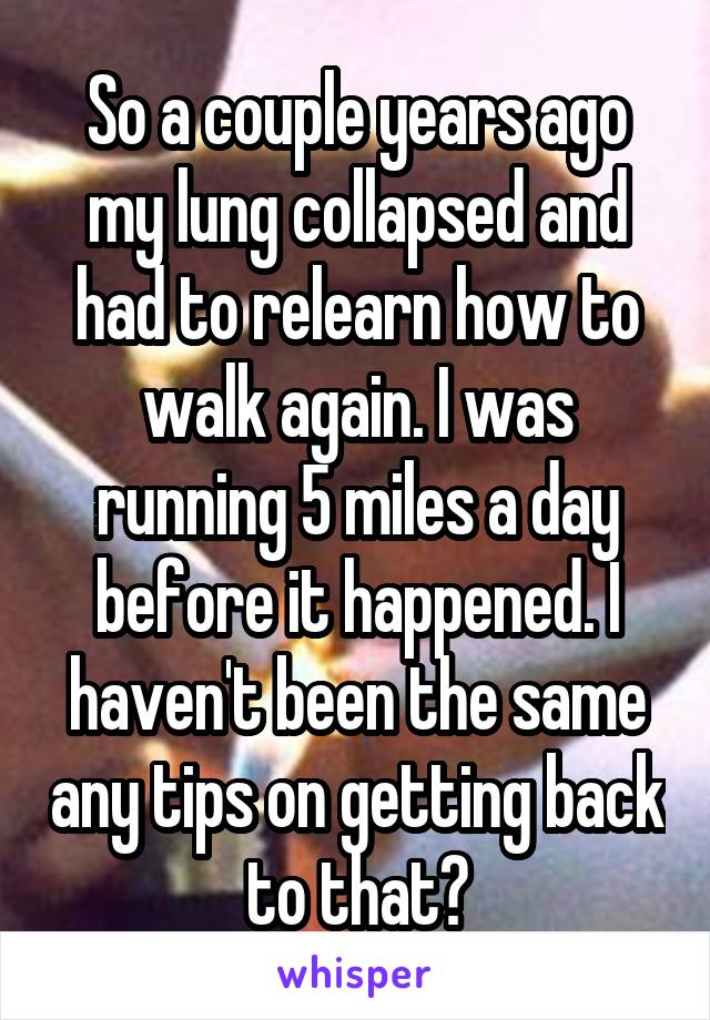 So a couple years ago my lung collapsed and had to relearn how to walk again. I was running 5 miles a day before it happened. I haven't been the same any tips on getting back to that?
