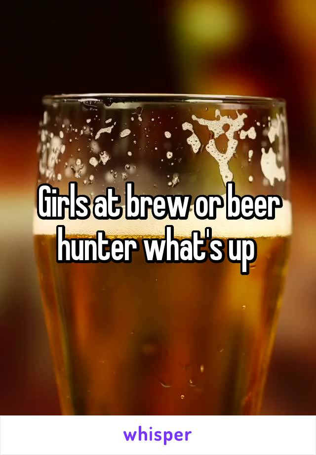 Girls at brew or beer hunter what's up