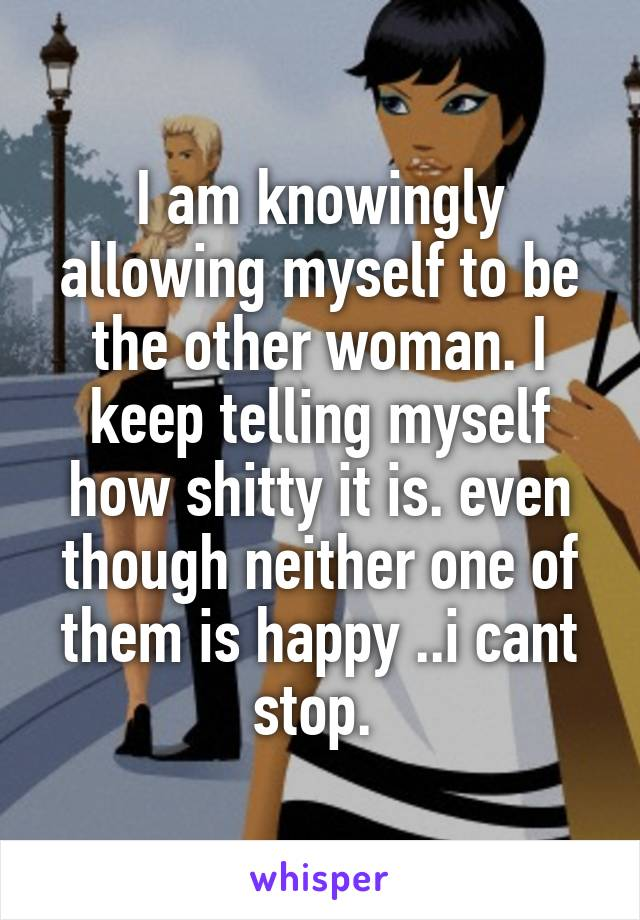 I am knowingly allowing myself to be the other woman. I keep telling myself how shitty it is. even though neither one of them is happy ..i cant stop.