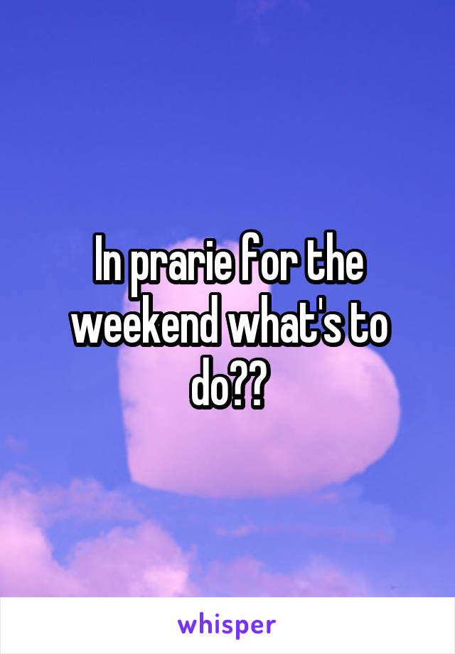In prarie for the weekend what's to do??