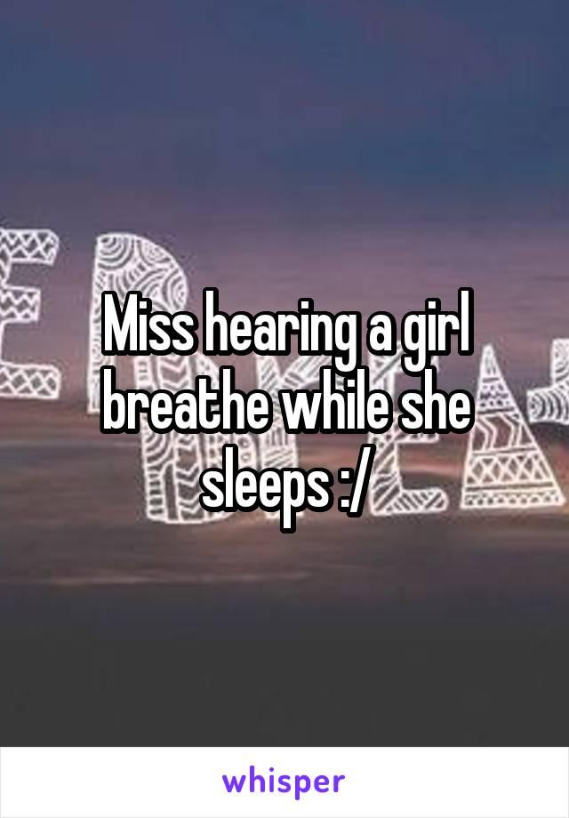 Miss hearing a girl breathe while she sleeps :/