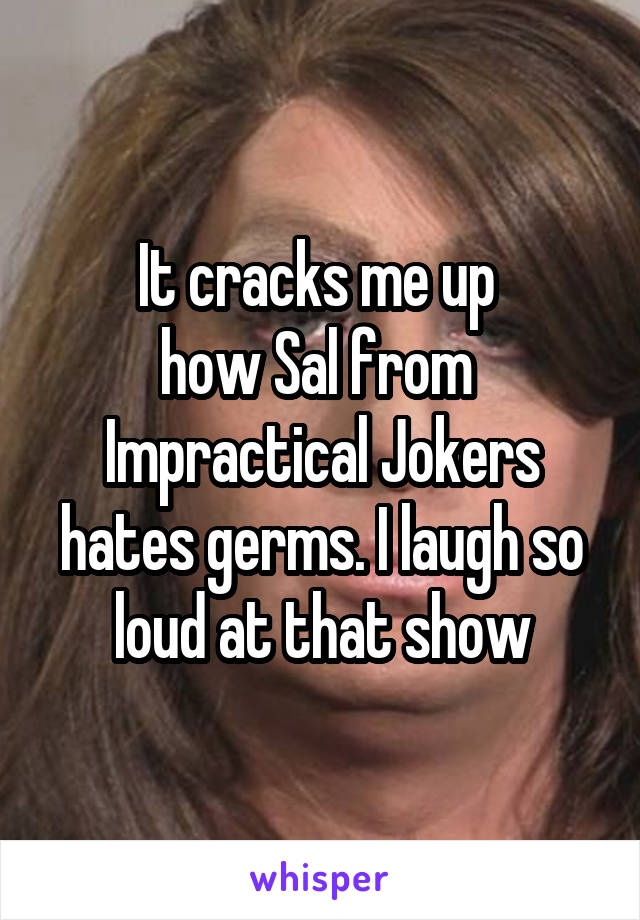 It cracks me up  how Sal from  Impractical Jokers hates germs. I laugh so loud at that show