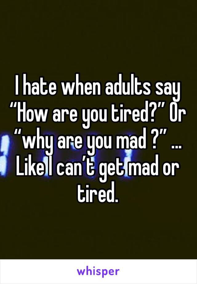 """I hate when adults say """"How are you tired?"""" Or """"why are you mad ?"""" ... Like I can't get mad or tired."""