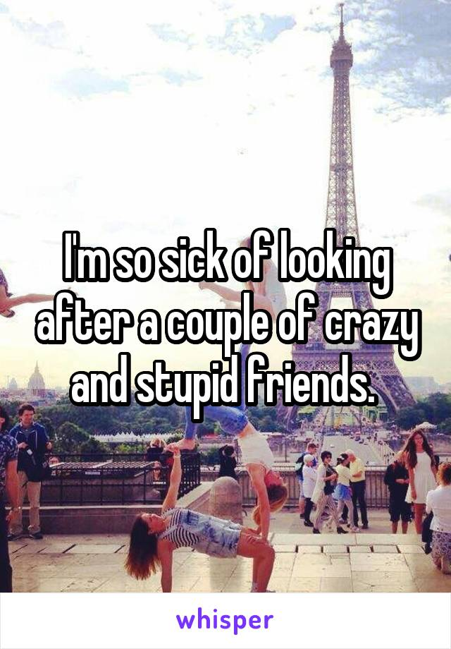 I'm so sick of looking after a couple of crazy and stupid friends.