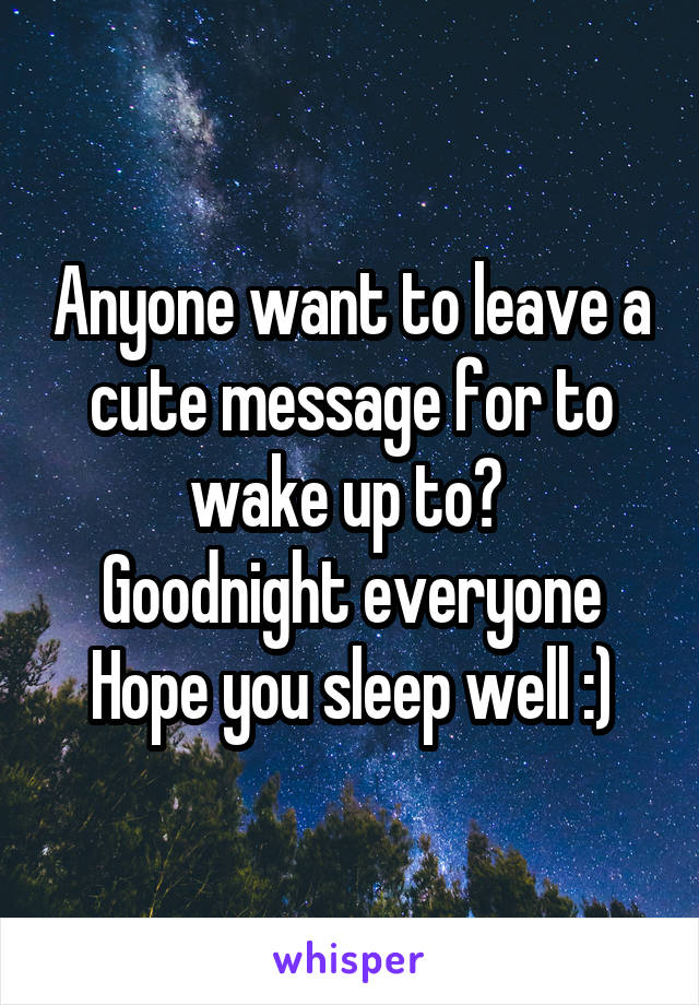 Anyone want to leave a cute message for to wake up to?  Goodnight everyone Hope you sleep well :)
