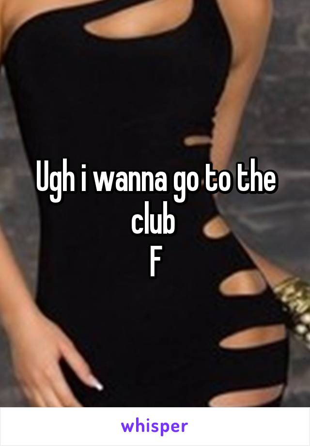 Ugh i wanna go to the club  F