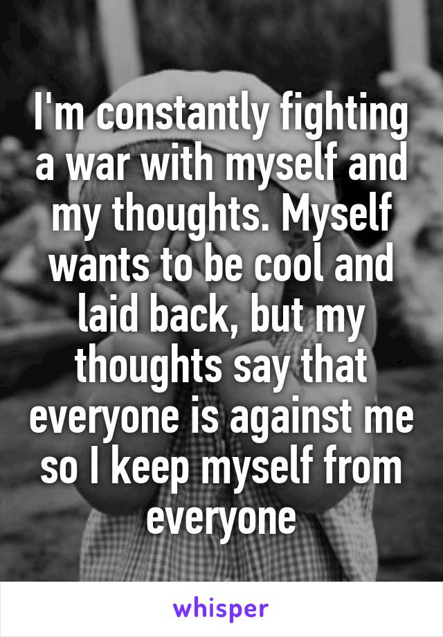 I'm constantly fighting a war with myself and my thoughts. Myself wants to be cool and laid back, but my thoughts say that everyone is against me so I keep myself from everyone