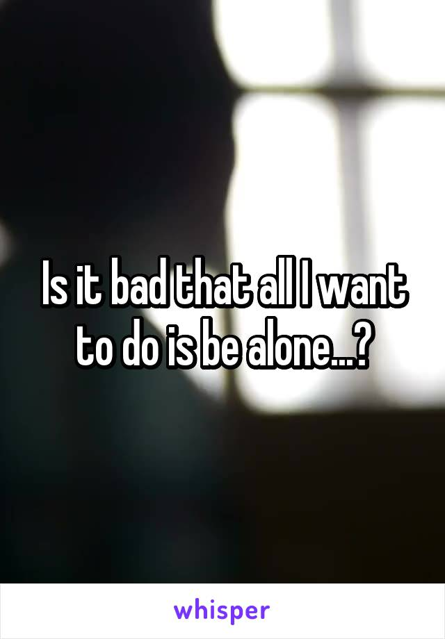 Is it bad that all I want to do is be alone...?