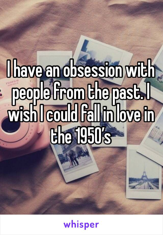 I have an obsession with people from the past. I wish I could fall in love in the 1950's