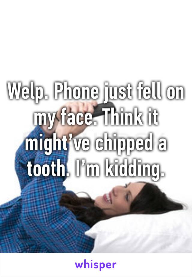 Welp. Phone just fell on my face. Think it might've chipped a tooth. I'm kidding.