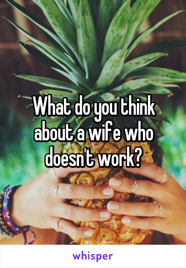 What do you think about a wife who doesn't work?