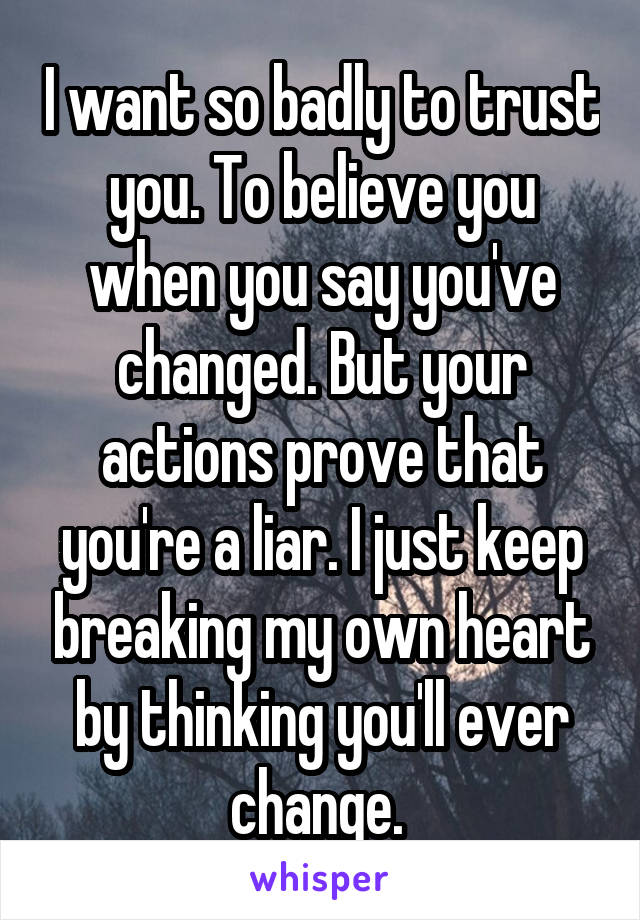 I want so badly to trust you. To believe you when you say you've changed. But your actions prove that you're a liar. I just keep breaking my own heart by thinking you'll ever change.