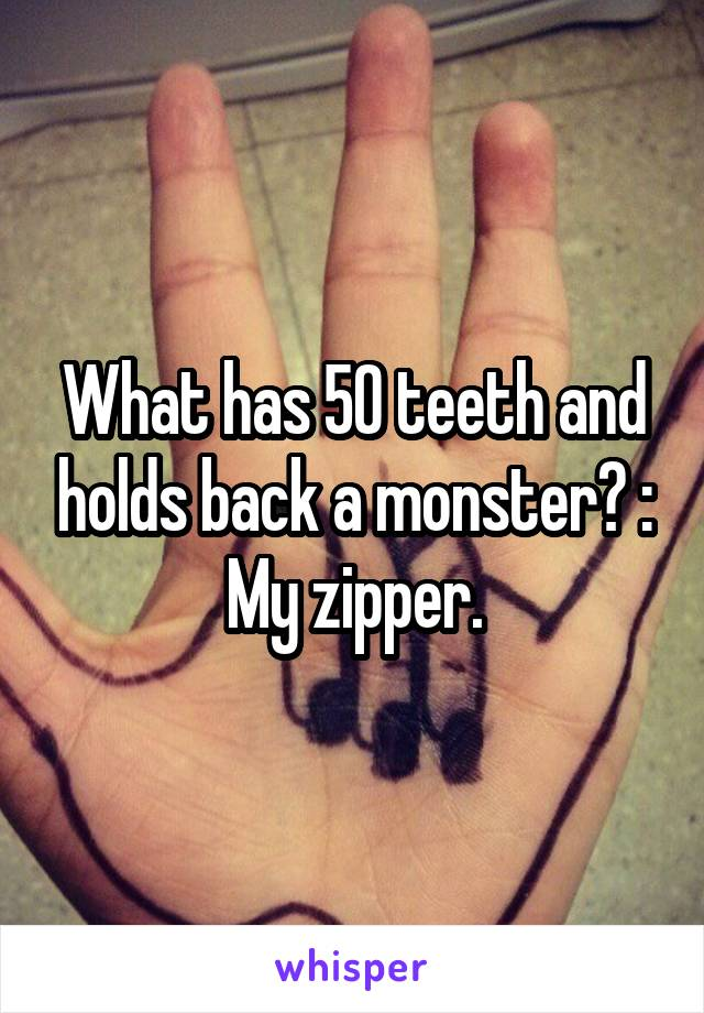 What has 50 teeth and holds back a monster? : My zipper.