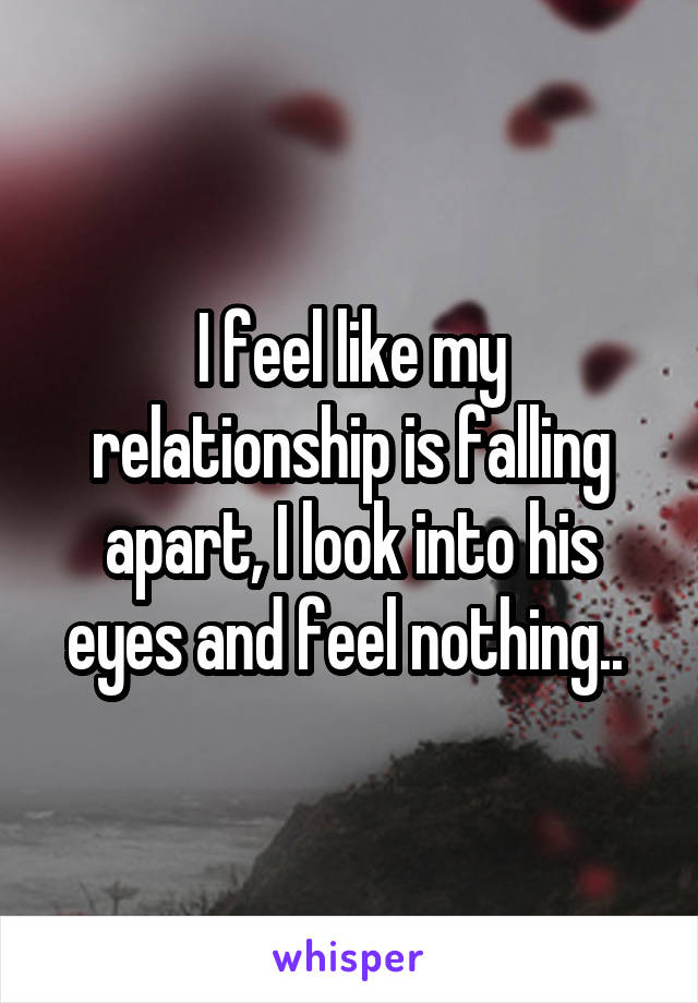 I feel like my relationship is falling apart, I look into his eyes and feel nothing..
