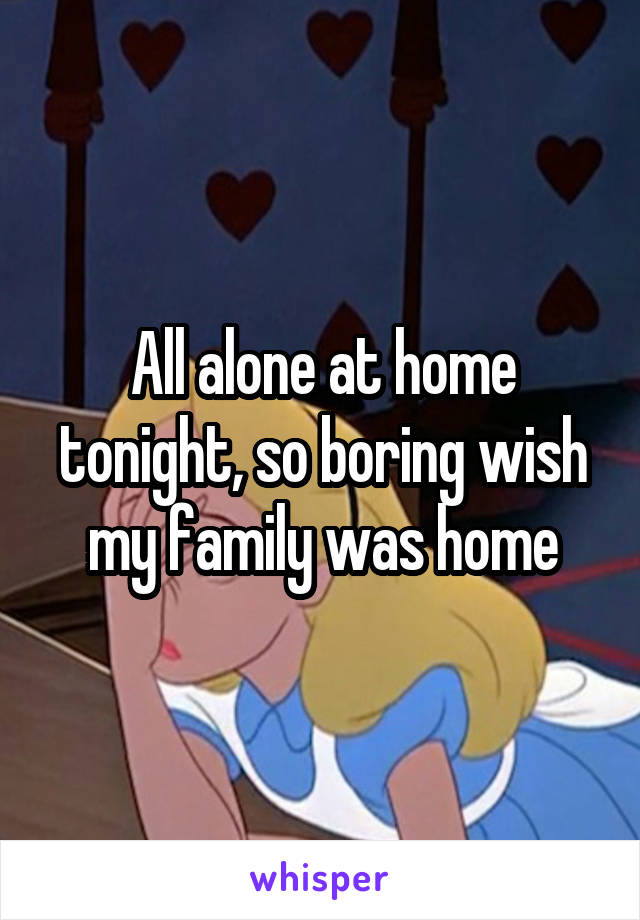 All alone at home tonight, so boring wish my family was home