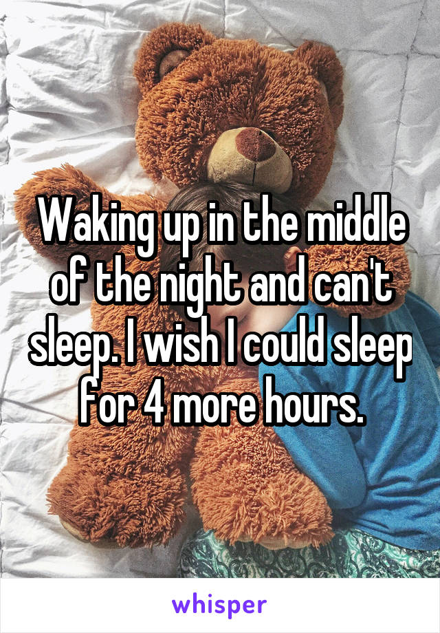 Waking up in the middle of the night and can't sleep. I wish I could sleep for 4 more hours.