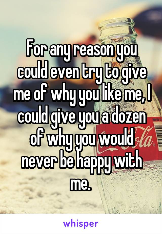 For any reason you could even try to give me of why you like me, I could give you a dozen of why you would never be happy with me.