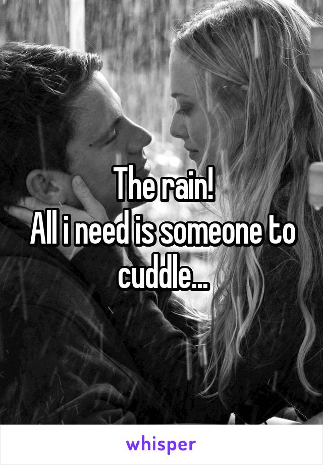 The rain! All i need is someone to cuddle...