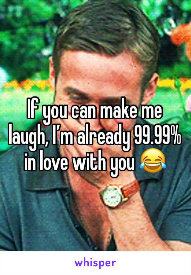 If you can make me laugh, I'm already 99.99% in love with you 😂